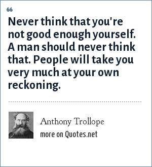 Anthony Trollope: Never think that you're not good enough yourself. A man should never think that. People will take you very much at your own reckoning.