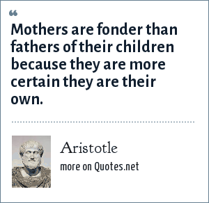 Aristotle: Mothers are fonder than fathers of their children because they are more certain they are their own.