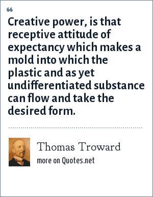 Thomas Troward: Creative power, is that receptive attitude of expectancy which makes a mold into which the plastic and as yet undifferentiated substance can flow and take the desired form.