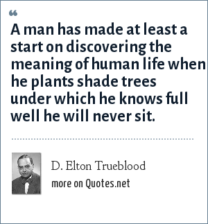 D. Elton Trueblood: A man has made at least a start on discovering the meaning of human life when he plants shade trees under which he knows full well he will never sit.