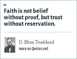 D. Elton Trueblood: Faith is not belief without proof, but trust without reservation.