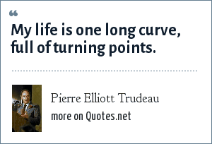 Pierre Elliott Trudeau: My life is one long curve, full of turning points.
