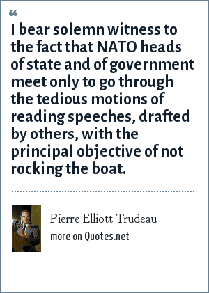 Pierre Elliott Trudeau: I bear solemn witness to the fact that NATO heads of state and of government meet only to go through the tedious motions of reading speeches, drafted by others, with the principal objective of not rocking the boat.
