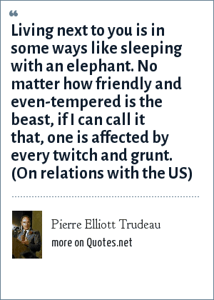 Pierre Elliott Trudeau: Living next to you is in some ways like sleeping with an elephant. No matter how friendly and even-tempered is the beast, if I can call it that, one is affected by every twitch and grunt. (On relations with the US)