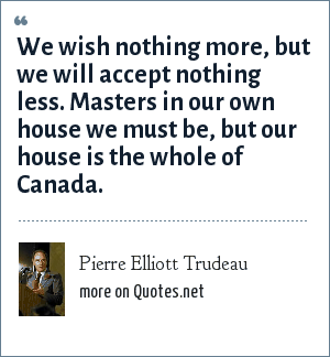Pierre Elliott Trudeau: We wish nothing more, but we will accept nothing less. Masters in our own house we must be, but our house is the whole of Canada.
