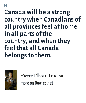 Pierre Elliott Trudeau: Canada will be a strong country when Canadians of all provinces feel at home in all parts of the country, and when they feel that all Canada belongs to them.