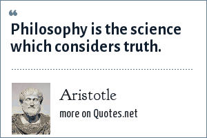 Aristotle: Philosophy is the science which considers truth.
