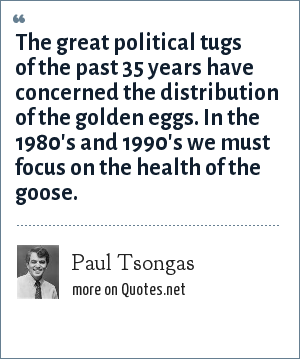 Paul Tsongas: The great political tugs of the past 35 years have concerned the distribution of the golden eggs. In the 1980's and 1990's we must focus on the health of the goose.