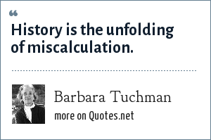 Barbara Tuchman: History is the unfolding of miscalculation.
