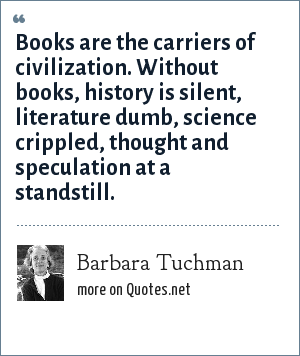 Barbara Tuchman: Books are the carriers of civilization. Without books, history is silent, literature dumb, science crippled, thought and speculation at a standstill.