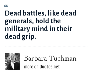 Barbara Tuchman: Dead battles, like dead generals, hold the military mind in their dead grip.