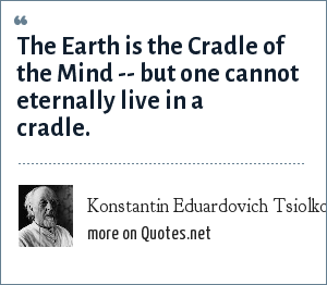 Konstantin Eduardovich Tsiolkovsky: The Earth is the Cradle of the Mind -- but one cannot eternally live in a cradle.