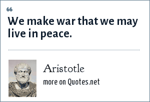 Aristotle: We make war that we may live in peace.