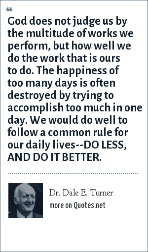 Dr. Dale E. Turner: God does not judge us by the multitude of works we perform, but how well we do the work that is ours to do. The happiness of too many days is often destroyed by trying to accomplish too much in one day. We would do well to follow a common rule for our daily lives--DO LESS, AND DO IT BETTER.