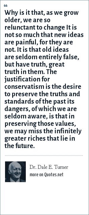 Dr. Dale E. Turner: Why is it that, as we grow older, we are so relunctant to change It is not so much that new ideas are painful, for they are not. It is that old ideas are seldom entirely false, but have truth, great truth in them. The justification for conservatism is the desire to preserve the truths and standards of the past its dangers, of which we are seldom aware, is that in preserving those values, we may miss the infinitely greater riches that lie in the future.