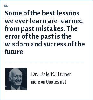 Dr. Dale E. Turner: Some of the best lessons we ever learn are learned from past mistakes. The error of the past is the wisdom and success of the future.