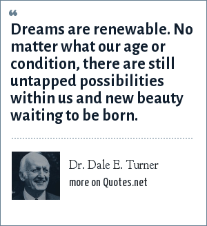 Dr. Dale E. Turner: Dreams are renewable. No matter what our age or condition, there are still untapped possibilities within us and new beauty waiting to be born.