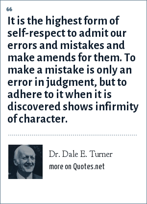 Dr. Dale E. Turner: It is the highest form of self-respect to admit our errors and mistakes and make amends for them. To make a mistake is only an error in judgment, but to adhere to it when it is discovered shows infirmity of character.