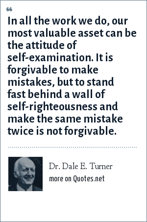 Dr. Dale E. Turner: In all the work we do, our most valuable asset can be the attitude of self-examination. It is forgivable to make mistakes, but to stand fast behind a wall of self-righteousness and make the same mistake twice is not forgivable.