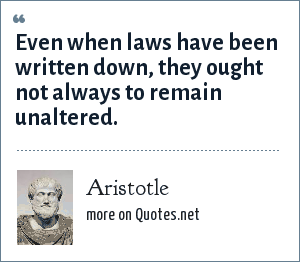 Aristotle: Even when laws have been written down, they ought not always to remain unaltered.