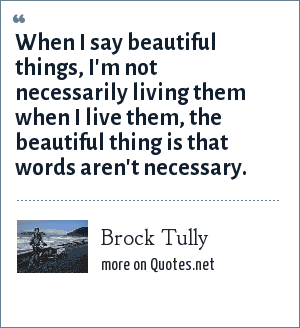 Brock Tully: When I say beautiful things, I'm not necessarily living them when I live them, the beautiful thing is that words aren't necessary.