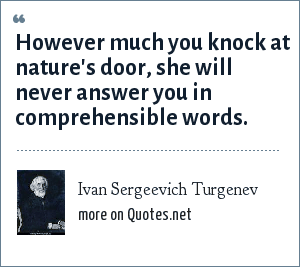 Ivan Sergeevich Turgenev: However much you knock at nature's door, she will never answer you in comprehensible words.