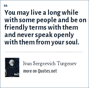 Ivan Sergeevich Turgenev: You may live a long while with some people and be on friendly terms with them and never speak openly with them from your soul.