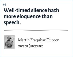 Martin Fraquhar Tupper: Well-timed silence hath more eloquence than speech.