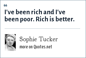 Sophie Tucker: I've been rich and I've been poor. Rich is better.