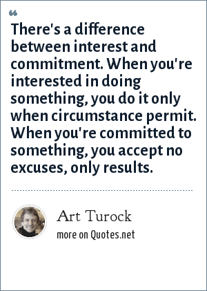 Art Turock: There's a difference between interest and commitment. When you're interested in doing something, you do it only when circumstance permit. When you're committed to something, you accept no excuses, only results.