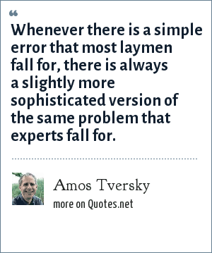 Amos Tversky: Whenever there is a simple error that most laymen fall for, there is always a slightly more sophisticated version of the same problem that experts fall for.