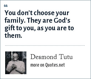 Desmond Tutu: You don't choose your family. They are God's gift to you, as you are to them.