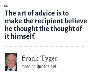 Frank Tyger: The art of advice is to make the recipient believe he thought the thought of it himself.