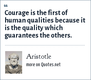 Aristotle: Courage is the first of human qualities because it is the quality which guarantees the others.
