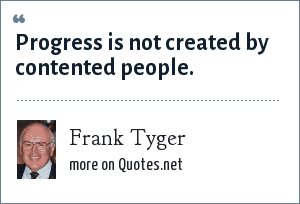 Frank Tyger: Progress is not created by contented people.
