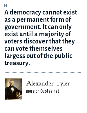 Alexander Tyler: A democracy cannot exist as a permanent form of government. It can only exist until a majority of voters discover that they can vote themselves largess out of the public treasury.