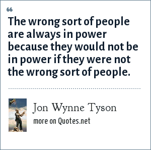 Jon Wynne Tyson: The wrong sort of people are always in power because they would not be in power if they were not the wrong sort of people.