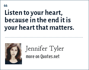 Jennifer Tyler: Listen to your heart, because in the end it is your heart that matters.