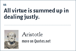 Aristotle: All virtue is summed up in dealing justly.