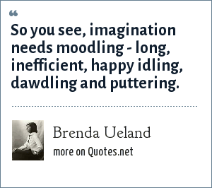 Brenda Ueland: So you see, imagination needs moodling - long, inefficient, happy idling, dawdling and puttering.