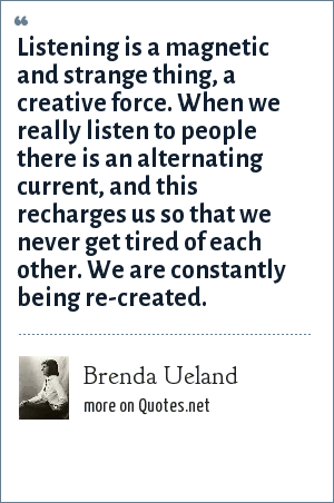 Brenda Ueland: Listening is a magnetic and strange thing, a creative force. When we really listen to people there is an alternating current, and this recharges us so that we never get tired of each other. We are constantly being re-created.