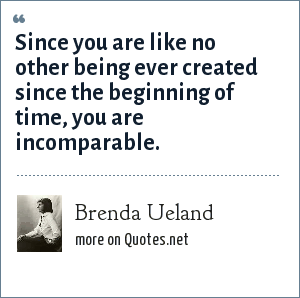 Brenda Ueland: Since you are like no other being ever created since the beginning of time, you are incomparable.