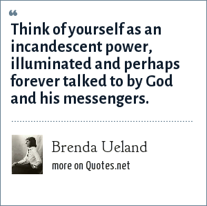 Brenda Ueland: Think of yourself as an incandescent power, illuminated and perhaps forever talked to by God and his messengers.