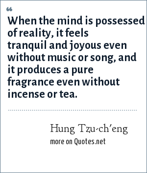 Hung Tzu-ch'eng: When the mind is possessed of reality, it feels tranquil and joyous even without music or song, and it produces a pure fragrance even without incense or tea.
