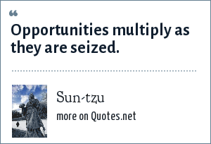 Sun-tzu: Opportunities multiply as they are seized.