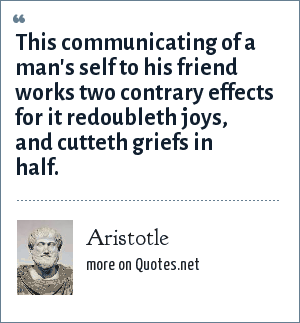 Aristotle: This communicating of a man's self to his friend works two contrary effects for it redoubleth joys, and cutteth griefs in half.