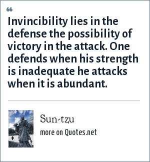Sun-tzu: Invincibility lies in the defense the possibility of victory in the attack. One defends when his strength is inadequate he attacks when it is abundant.