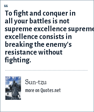 Sun-tzu: To fight and conquer in all your battles is not supreme excellence supreme excellence consists in breaking the enemy's resistance without fighting.