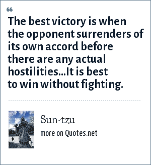 Sun-tzu: The best victory is when the opponent surrenders of its own accord before there are any actual hostilities...It is best to win without fighting.