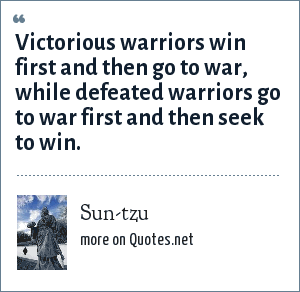 Sun-tzu: Victorious warriors win first and then go to war, while defeated warriors go to war first and then seek to win.